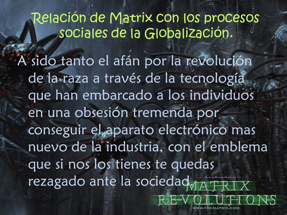 Relación de Matrix con los procesos sociales de la Globalización. A sido tanto el afán por la revolución de la raza a través de la tecnología que han