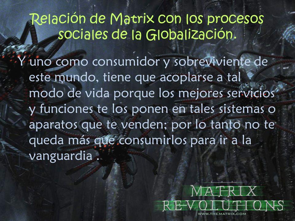 Relación de Matrix con los procesos sociales de la Globalización. Y uno como consumidor y sobreviviente de este mundo, tiene que acoplarse a tal modo