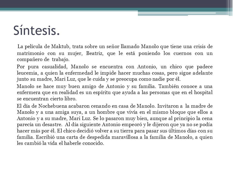 Síntesis. La película de Maktub, trata sobre un señor llamado Manolo que tiene una crisis de matrimonio con su mujer, Beatriz, que le está poniendo lo