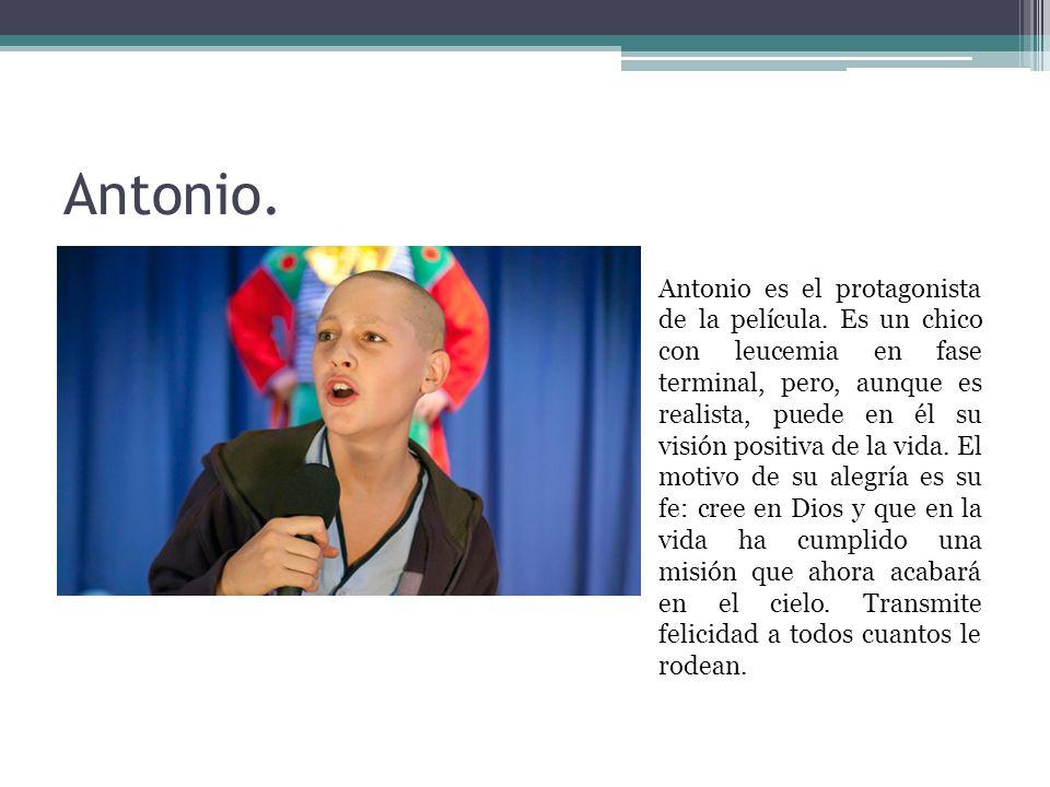 Antonio. Antonio es el protagonista de la película. Es un chico con leucemia en fase terminal, pero, aunque es realista, puede en él su visión positiv