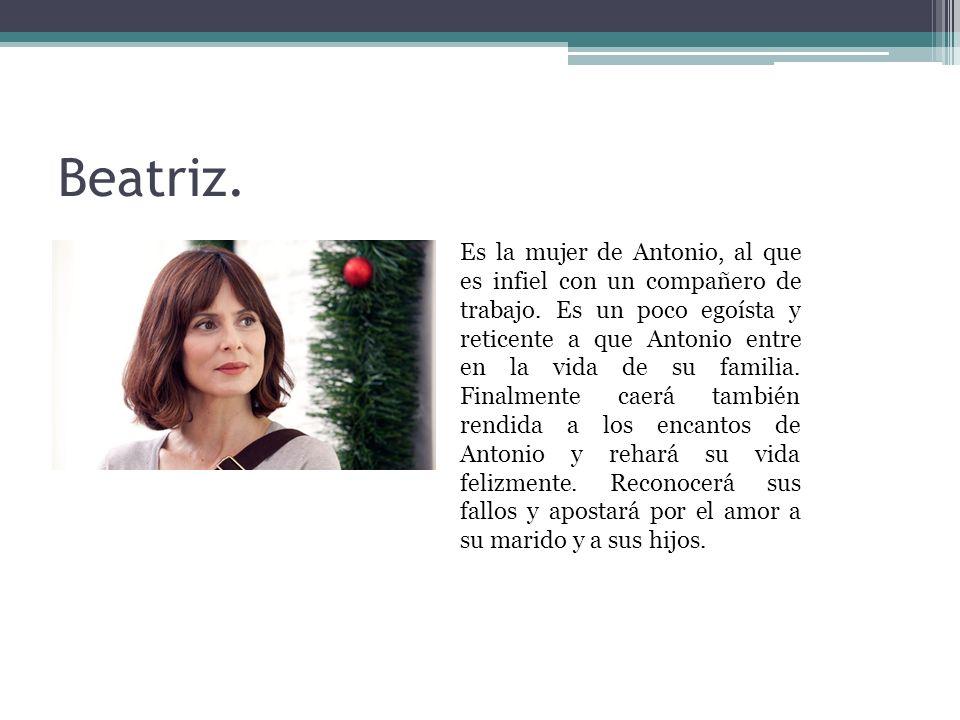 Beatriz. Es la mujer de Antonio, al que es infiel con un compañero de trabajo. Es un poco egoísta y reticente a que Antonio entre en la vida de su fam