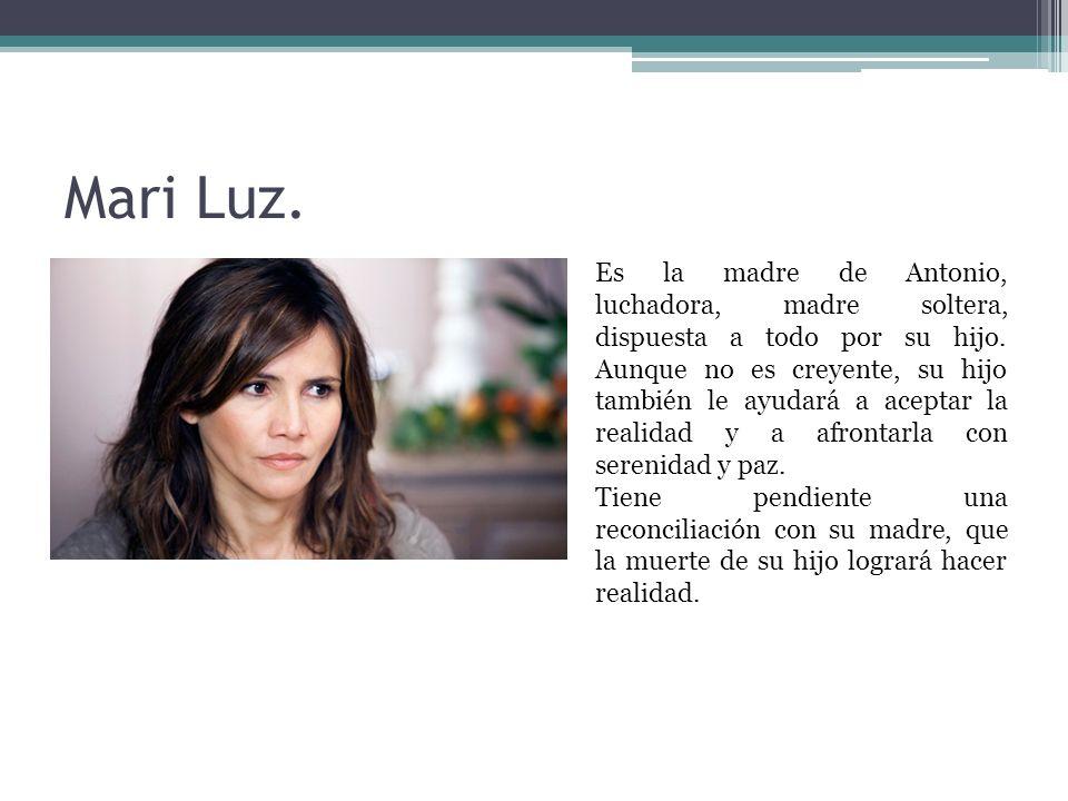 Mari Luz. Es la madre de Antonio, luchadora, madre soltera, dispuesta a todo por su hijo. Aunque no es creyente, su hijo también le ayudará a aceptar