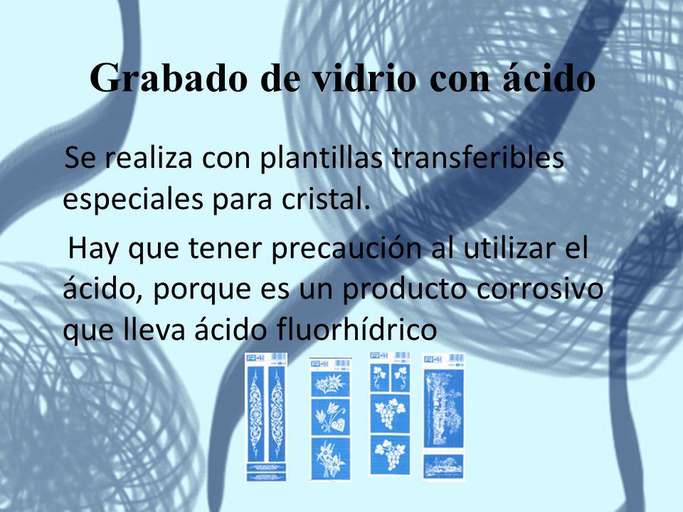 Grabado de vidrio con ácido Se realiza con plantillas transferibles especiales para cristal. Hay que tener precaución al utilizar el ácido, porque es