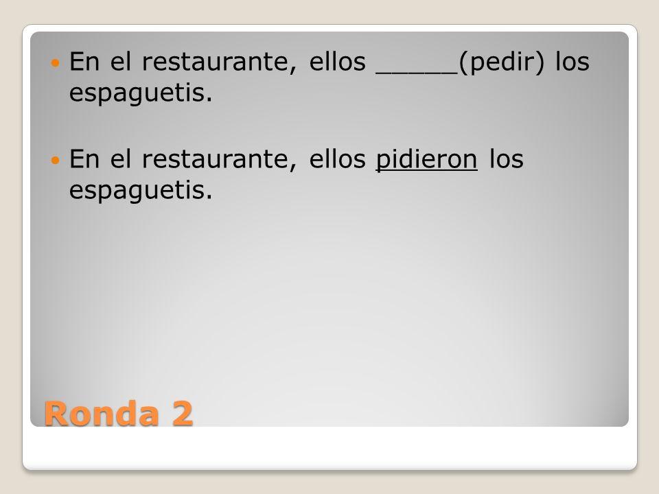 Ronda 2 En el restaurante, ellos _____(pedir) los espaguetis.