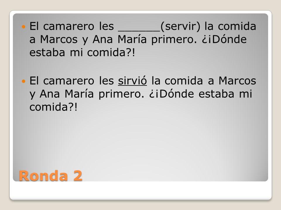 Ronda 2 El camarero les ______(servir) la comida a Marcos y Ana María primero.