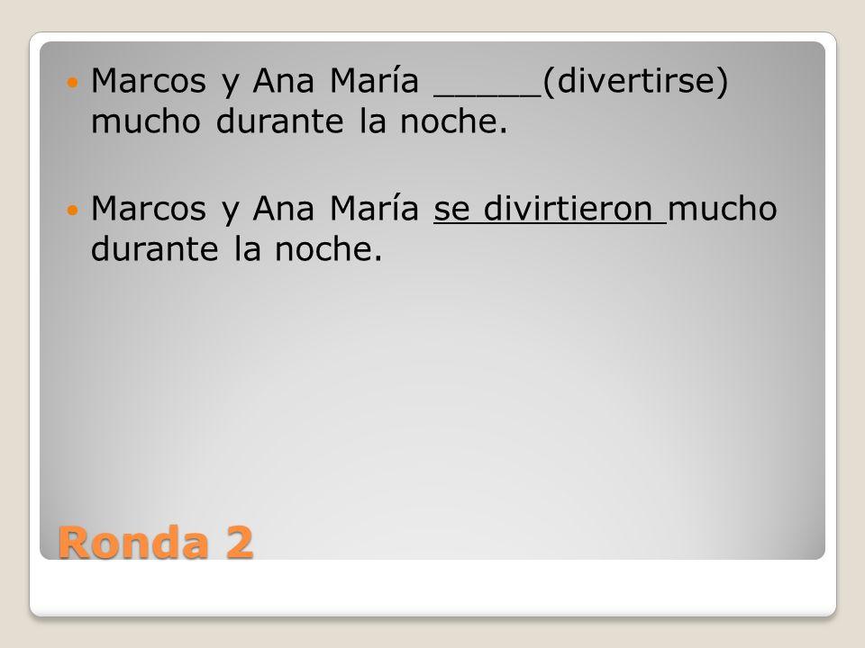 Ronda 2 Marcos y Ana María _____(divertirse) mucho durante la noche.