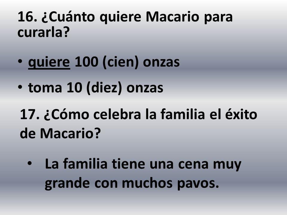 16. ¿Cuánto quiere Macario para curarla? quiere 100 (cien) onzas 17. ¿Cómo celebra la familia el éxito de Macario? La familia tiene una cena muy grand