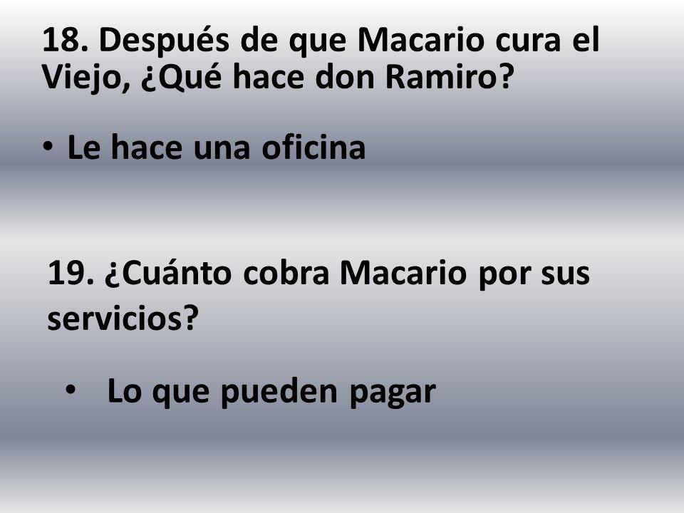 18. Después de que Macario cura el Viejo, ¿Qué hace don Ramiro? Le hace una oficina 19. ¿Cuánto cobra Macario por sus servicios? Lo que pueden pagar