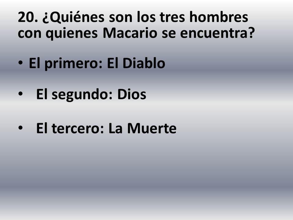 20. ¿Quiénes son los tres hombres con quienes Macario se encuentra? El primero: El Diablo El segundo: Dios El tercero: La Muerte
