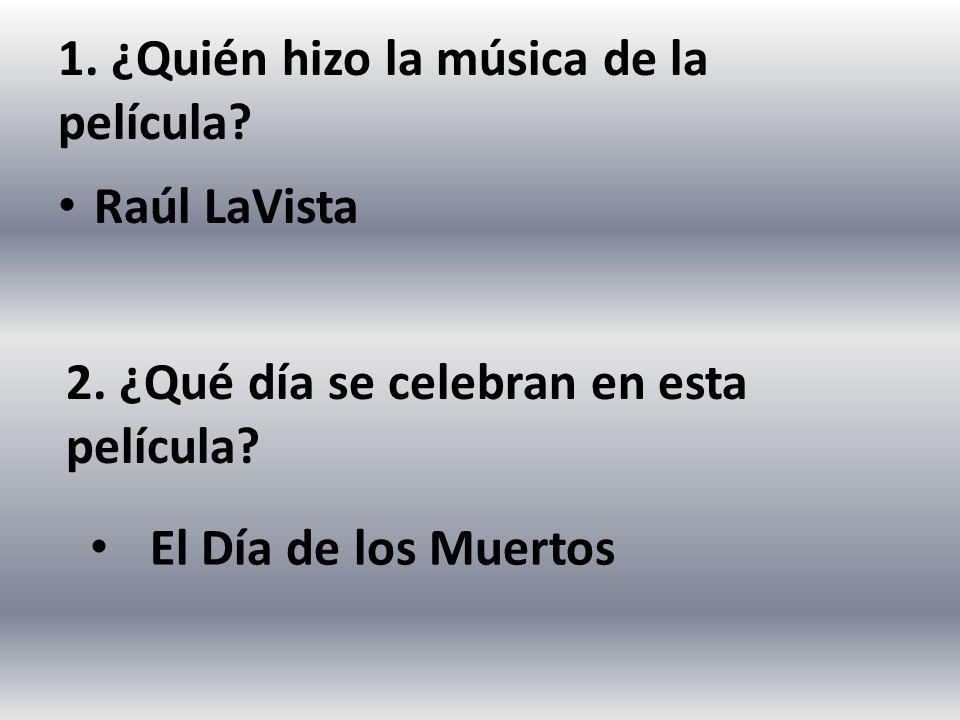 1. ¿Quién hizo la música de la película? Raúl LaVista 2. ¿Qué día se celebran en esta película? El Día de los Muertos