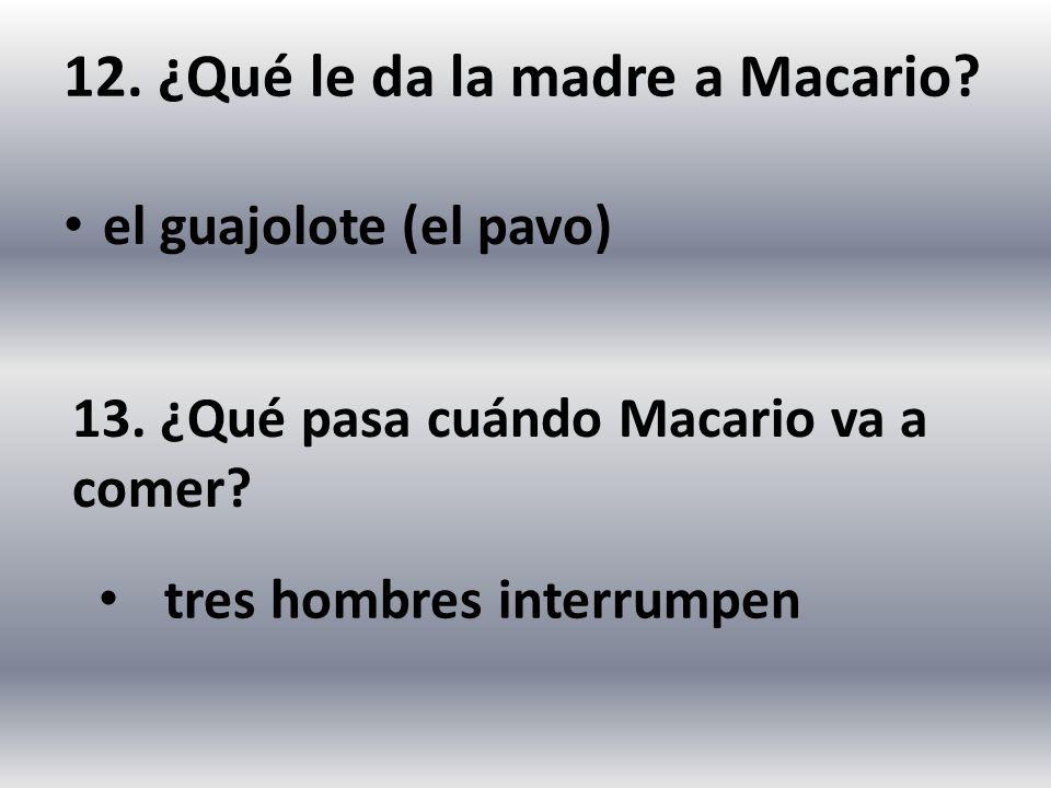 12. ¿Qué le da la madre a Macario? el guajolote (el pavo) 13. ¿Qué pasa cuándo Macario va a comer? tres hombres interrumpen