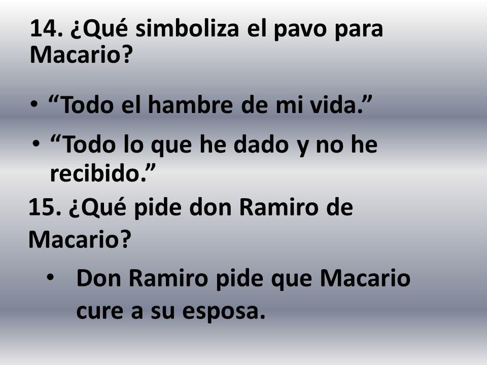 14. ¿Qué simboliza el pavo para Macario? Todo el hambre de mi vida. 15. ¿Qué pide don Ramiro de Macario? Don Ramiro pide que Macario cure a su esposa.