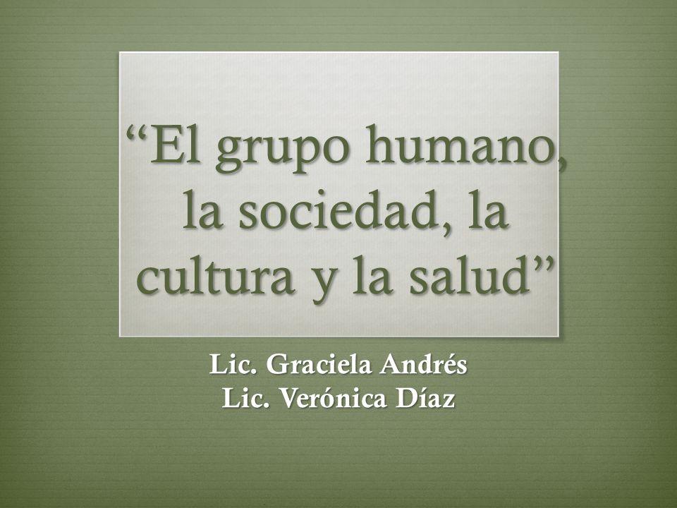 El grupo humano, la sociedad, la cultura y la salud Lic. Graciela Andrés Lic. Verónica Díaz