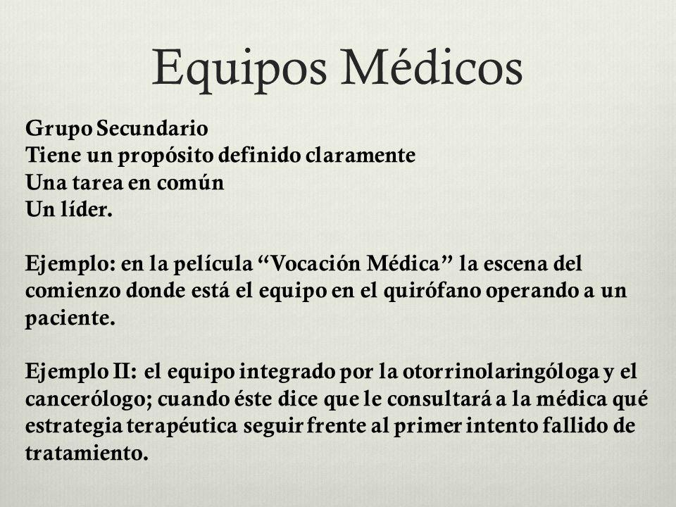 Equipos Médicos Grupo Secundario Tiene un propósito definido claramente Una tarea en común Un líder. Ejemplo: en la película Vocación Médica la escena