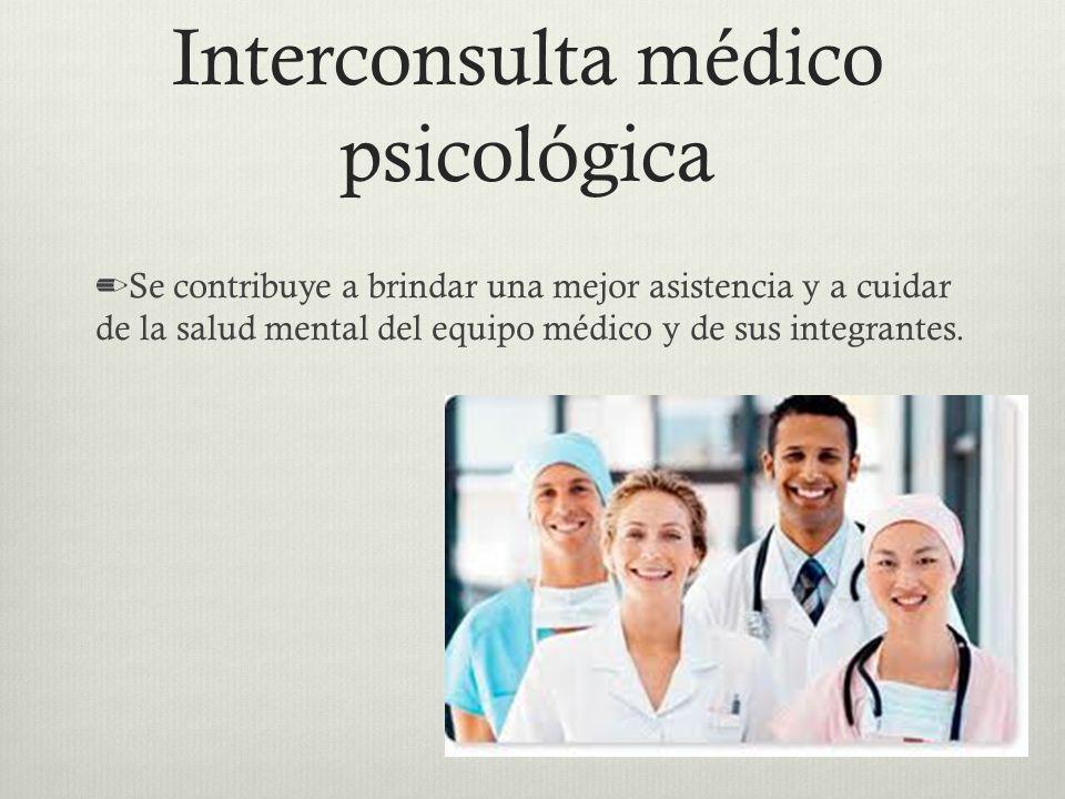 Interconsulta médico psicológica Se contribuye a brindar una mejor asistencia y a cuidar de la salud mental del equipo médico y de sus integrantes.