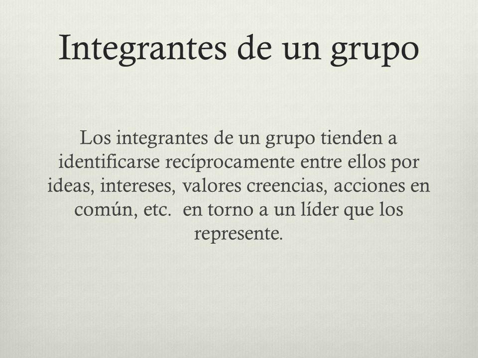 Integrantes de un grupo Los integrantes de un grupo tienden a identificarse recíprocamente entre ellos por ideas, intereses, valores creencias, accion