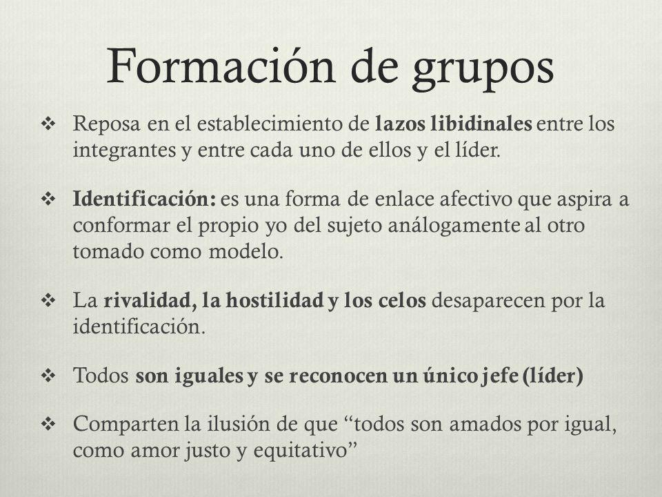 Formación de grupos Reposa en el establecimiento de lazos libidinales entre los integrantes y entre cada uno de ellos y el líder. Identificación: es u