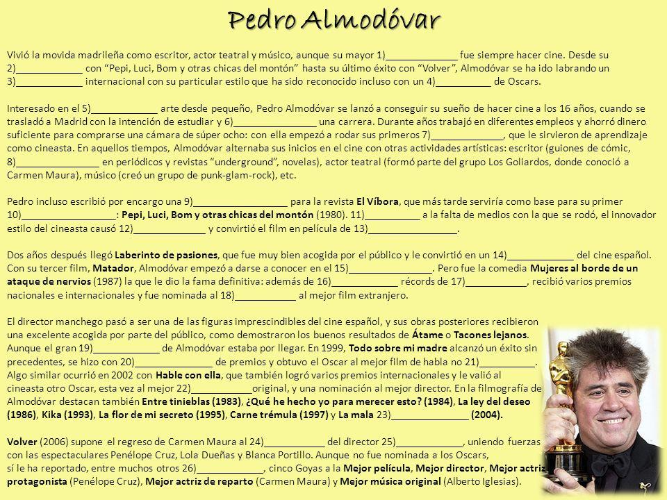 Pedro Almodóvar Vivió la movida madrileña como escritor, actor teatral y músico, aunque su mayor 1)_____________ fue siempre hacer cine. Desde su 2)__