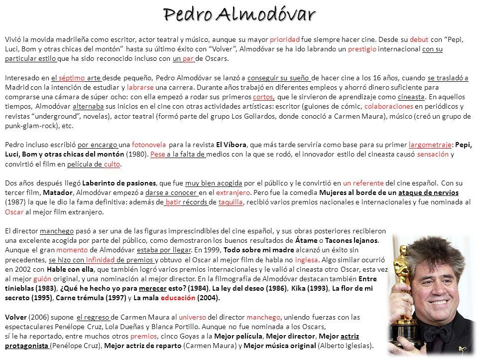Pedro Almodóvar Vivió la movida madrileña como escritor, actor teatral y músico, aunque su mayor prioridad fue siempre hacer cine. Desde su debut con