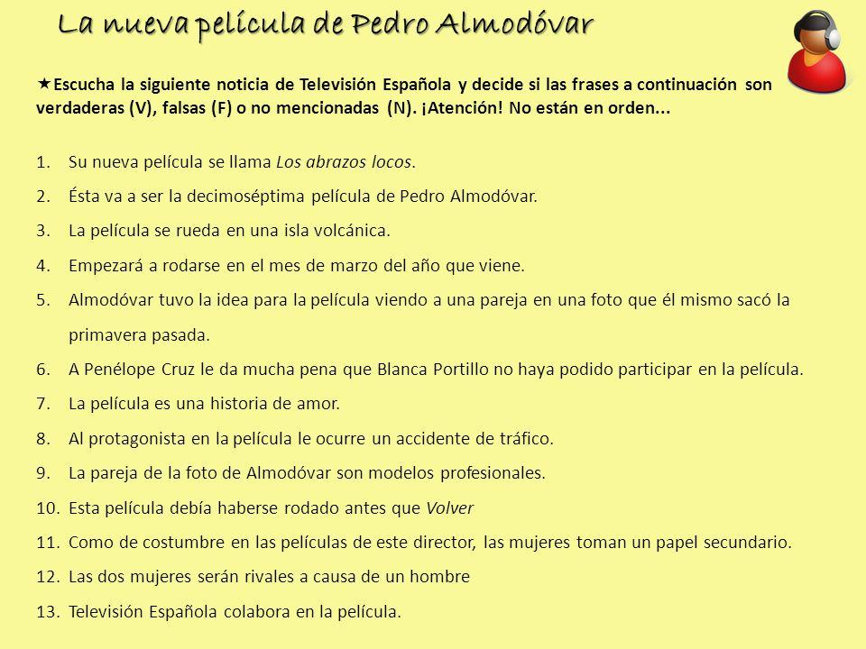 La nueva película de Pedro Almodóvar Escucha la siguiente noticia de Televisión Española y decide si las frases a continuación son verdaderas (V), fal