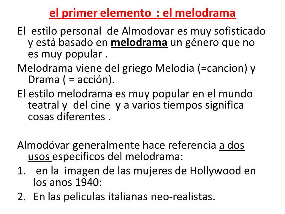 el primer elemento : el melodrama El estilo personal de Almodovar es muy sofisticado y está basado en melodrama un género que no es muy popular. Melod