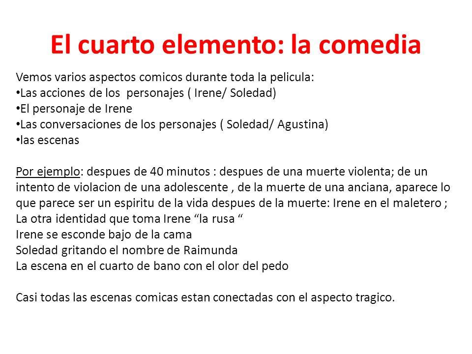 El cuarto elemento: la comedia Vemos varios aspectos comicos durante toda la pelicula: Las acciones de los personajes ( Irene/ Soledad) El personaje d