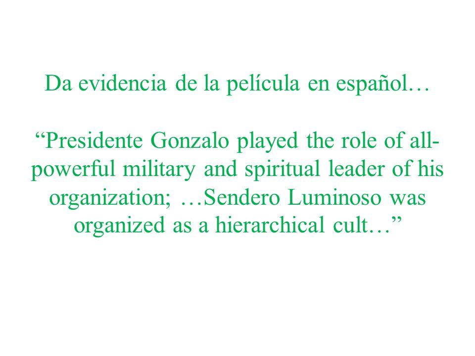 Da evidencia de la película en español…Presidente Gonzalo played the role of all- powerful military and spiritual leader of his organization; …Sendero Luminoso was organized as a hierarchical cult…