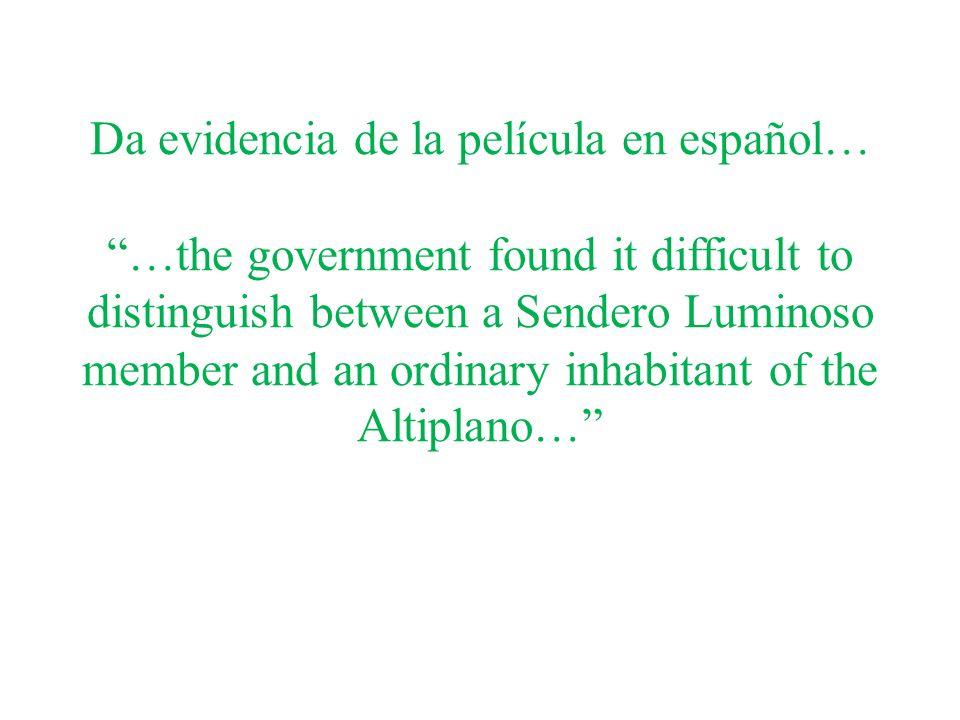 Da evidencia de la película en español… …the government found it difficult to distinguish between a Sendero Luminoso member and an ordinary inhabitant of the Altiplano…