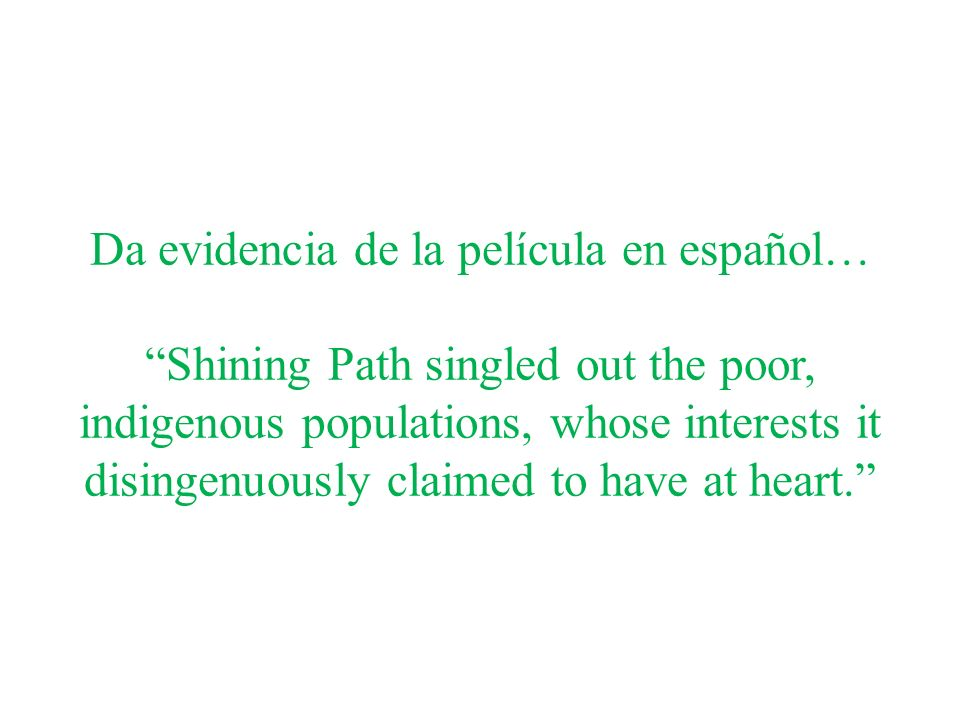Da evidencia de la película en español… Shining Path singled out the poor, indigenous populations, whose interests it disingenuously claimed to have at heart.