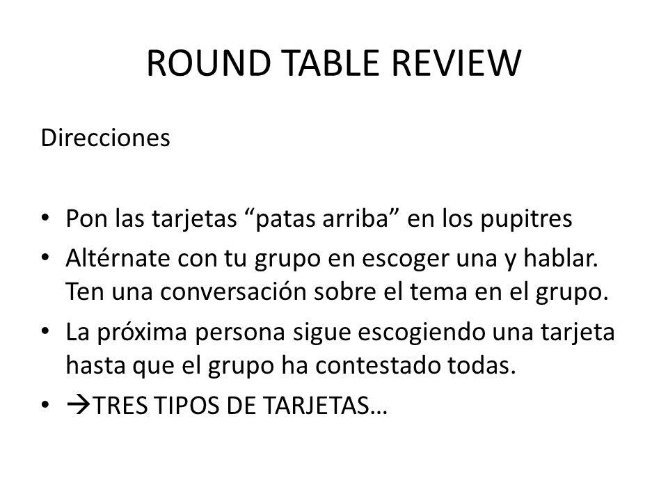 ROUND TABLE REVIEW Direcciones Pon las tarjetas patas arriba en los pupitres Altérnate con tu grupo en escoger una y hablar.