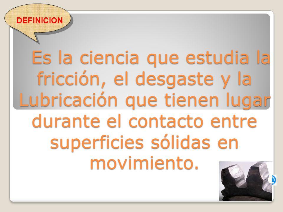 Es la ciencia que estudia la fricción, el desgaste y la Lubricación que tienen lugar durante el contacto entre superficies sólidas en movimiento.