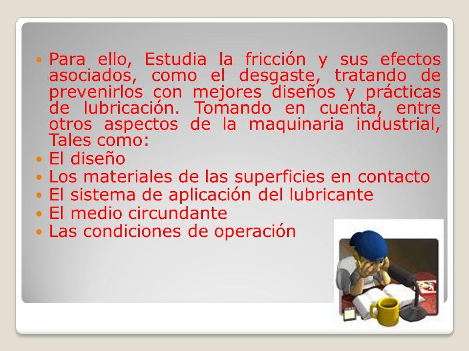 Para ello, Estudia la fricción y sus efectos asociados, como el desgaste, tratando de prevenirlos con mejores diseños y prácticas de lubricación.