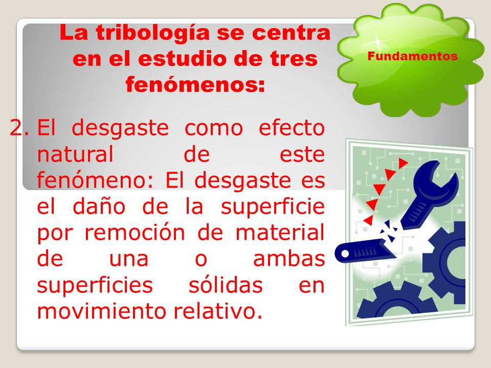 La tribología se centra en el estudio de tres fenómenos: 1.La fricción entre dos cuerpos en movimiento: definida como la resistencia al movimiento durante el deslizamiento o rodamiento que experimenta un cuerpo sólido al moverse sobre otro.