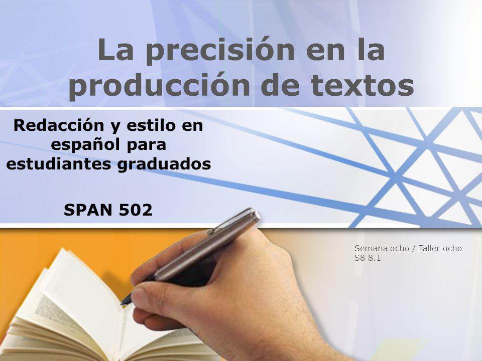 La precisión en la producción de textos Redacción y estilo en español para estudiantes graduados SPAN 502 Semana ocho / Taller ocho S8 8.1