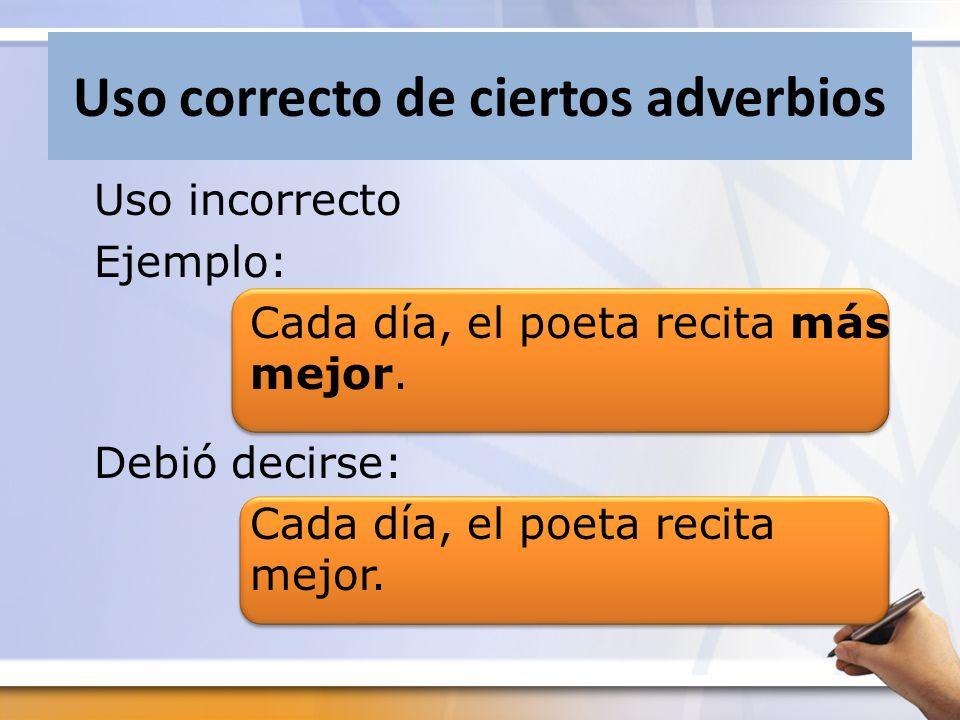 Uso correcto de ciertos adverbios Uso incorrecto Ejemplo: Cada día, el poeta recita más mejor. Debió decirse: Cada día, el poeta recita mejor.