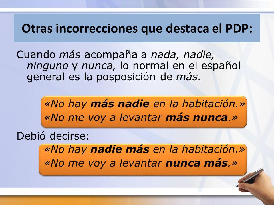 Otras incorrecciones que destaca el PDP: Cuando más acompaña a nada, nadie, ninguno y nunca, lo normal en el español general es la posposición de más.