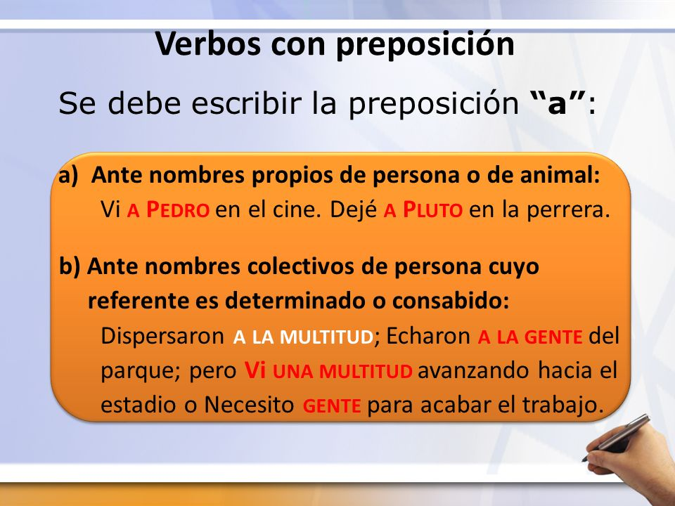 Verbos con preposición Se debe escribir la preposición a: a) Ante nombres propios de persona o de animal: Vi A P EDRO en el cine. Dejé A P LUTO en la