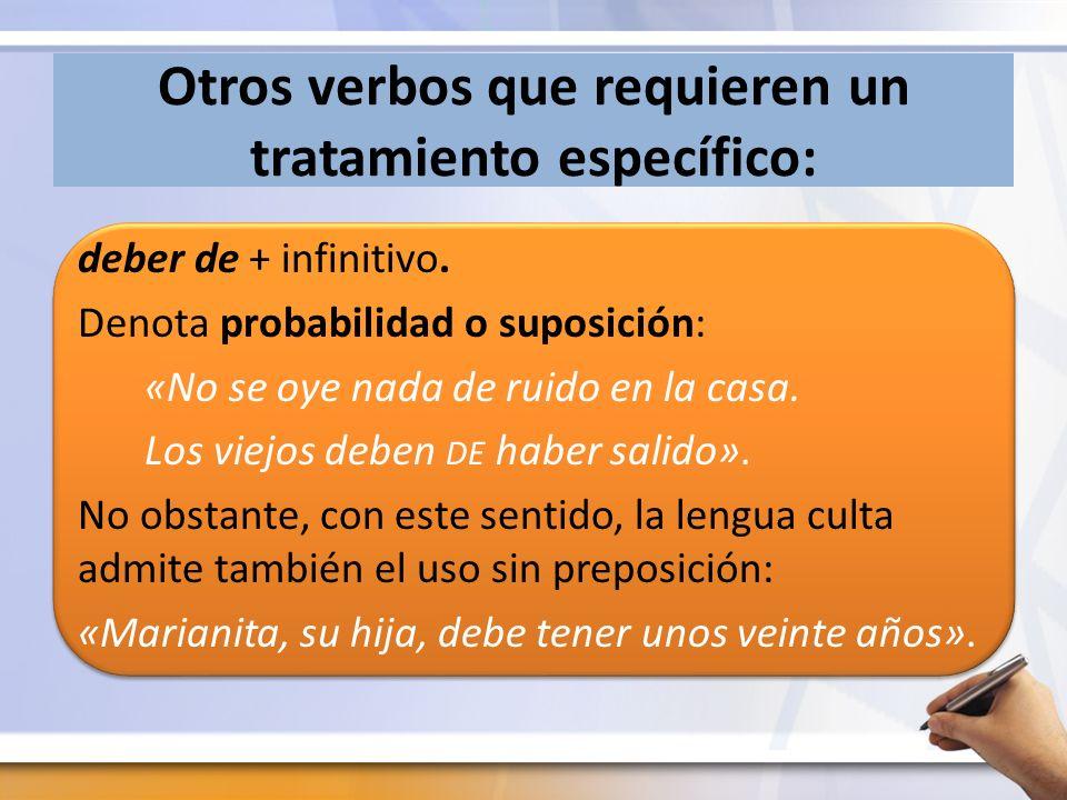 Otros verbos que requieren un tratamiento específico: deber de + infinitivo. Denota probabilidad o suposición: «No se oye nada de ruido en la casa. Lo