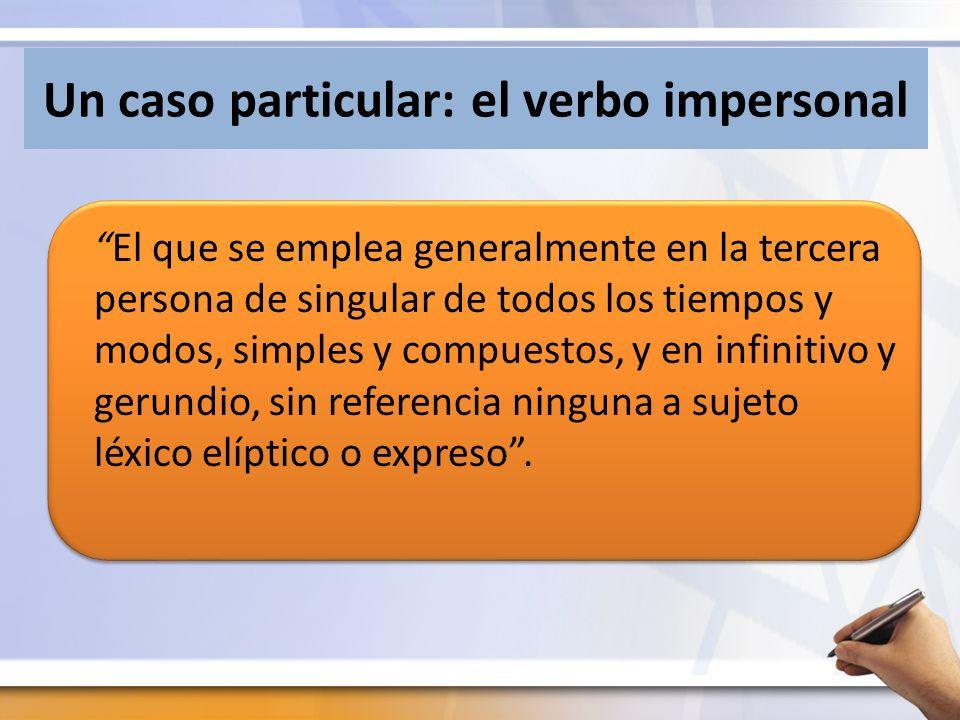 Un caso particular: el verbo impersonal El que se emplea generalmente en la tercera persona de singular de todos los tiempos y modos, simples y compuestos, y en infinitivo y gerundio, sin referencia ninguna a sujeto léxico elíptico o expreso.