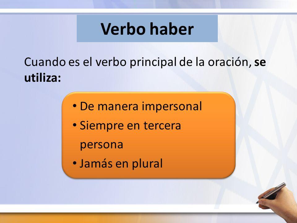 Verbo haber Cuando es el verbo principal de la oración, se utiliza: De manera impersonal Siempre en tercera persona Jamás en plural
