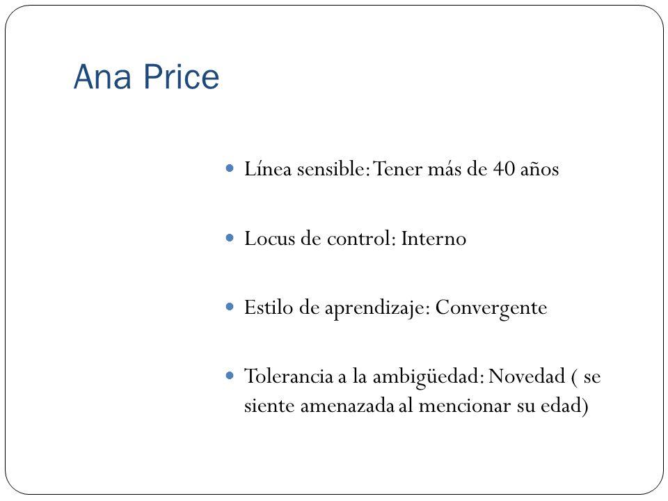 Ana Price Línea sensible: Tener más de 40 años Locus de control: Interno Estilo de aprendizaje: Convergente Tolerancia a la ambigüedad: Novedad ( se s