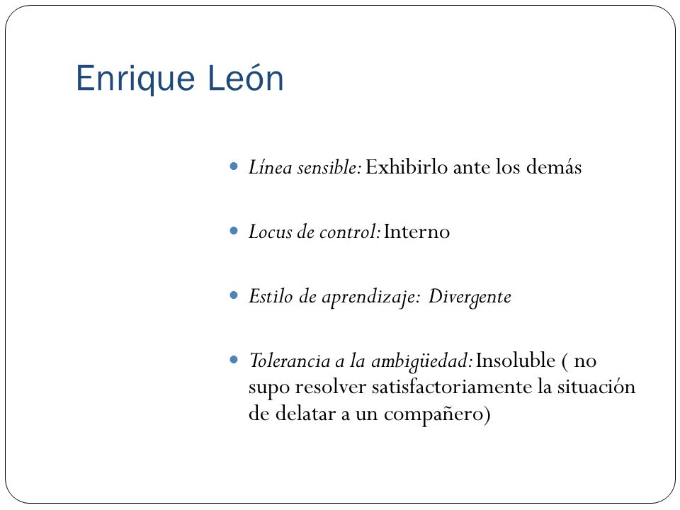 Enrique León Línea sensible: Exhibirlo ante los demás Locus de control: Interno Estilo de aprendizaje: Divergente Tolerancia a la ambigüedad: Insolubl