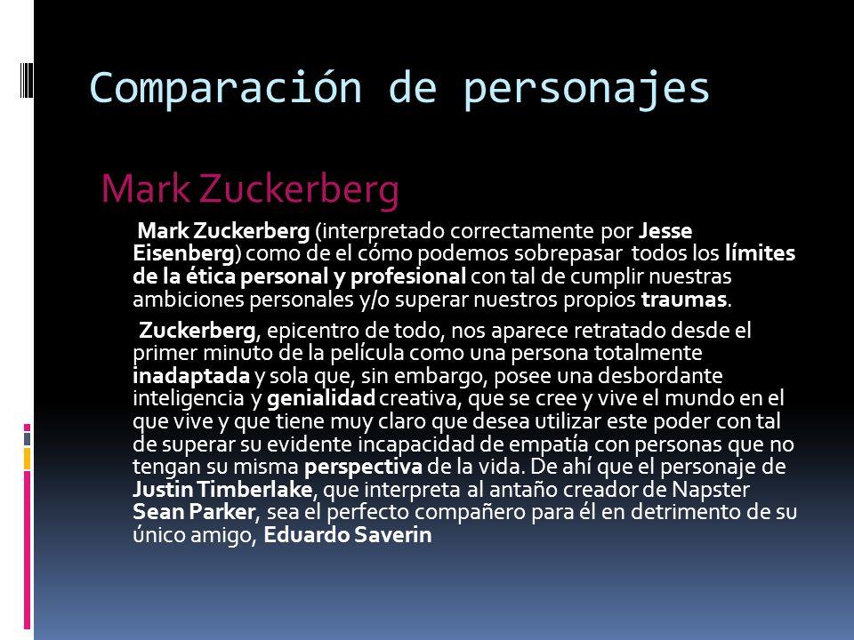 Comparación de personajes Mark Zuckerberg Mark Zuckerberg (interpretado correctamente por Jesse Eisenberg) como de el cómo podemos sobrepasar todos los límites de la ética personal y profesional con tal de cumplir nuestras ambiciones personales y/o superar nuestros propios traumas.