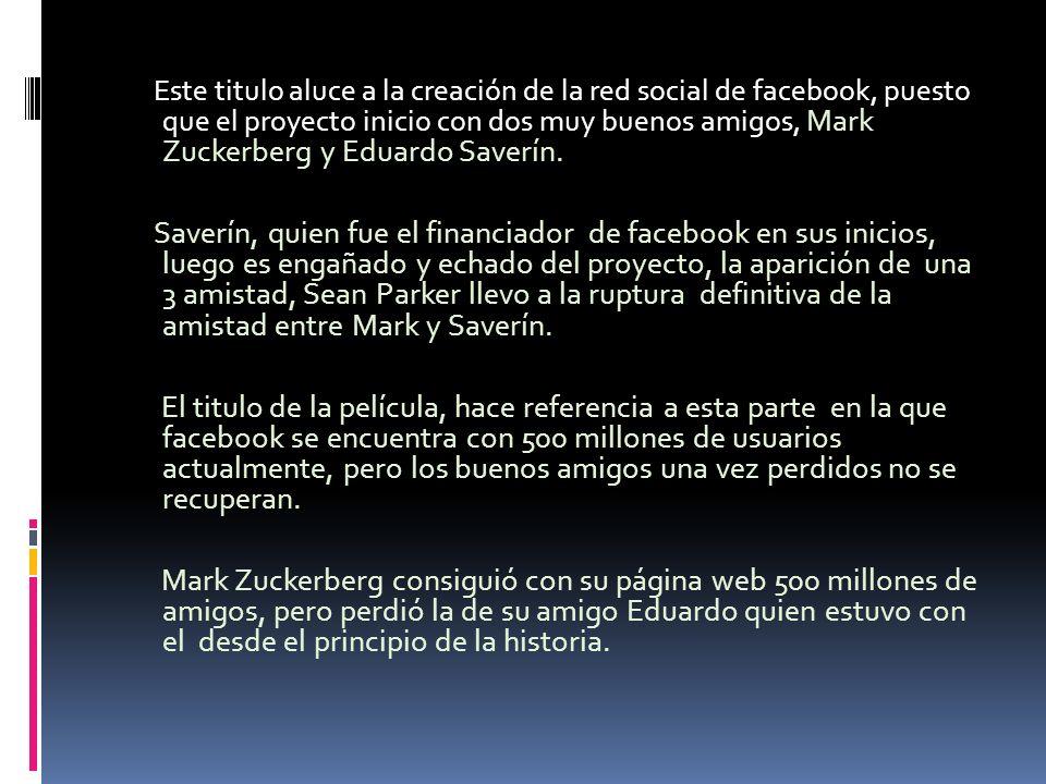Este titulo aluce a la creación de la red social de facebook, puesto que el proyecto inicio con dos muy buenos amigos, Mark Zuckerberg y Eduardo Saverín.