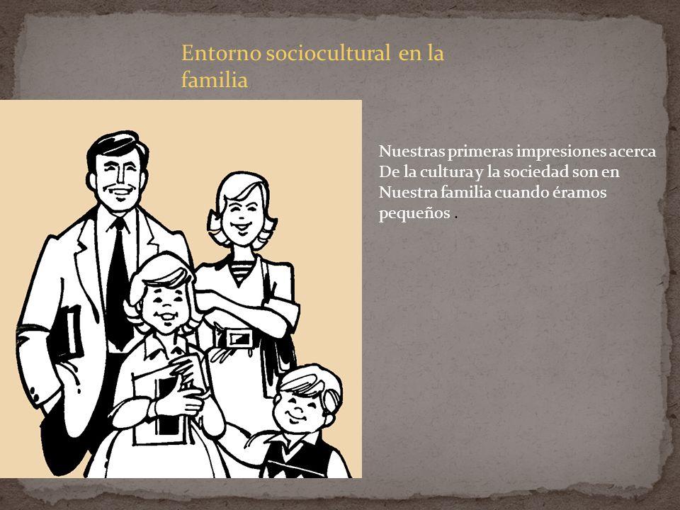 Entorno sociocultural en la familia Nuestras primeras impresiones acerca De la cultura y la sociedad son en Nuestra familia cuando éramos pequeños.