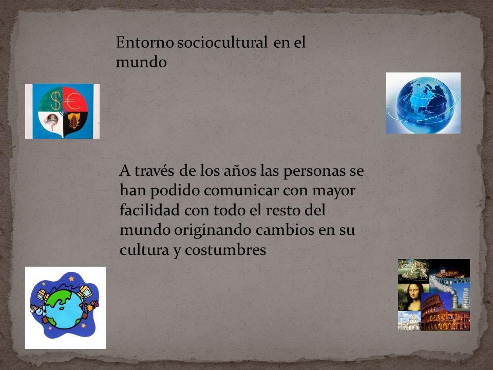 Entorno sociocultural en el mundo A través de los años las personas se han podido comunicar con mayor facilidad con todo el resto del mundo originando cambios en su cultura y costumbres
