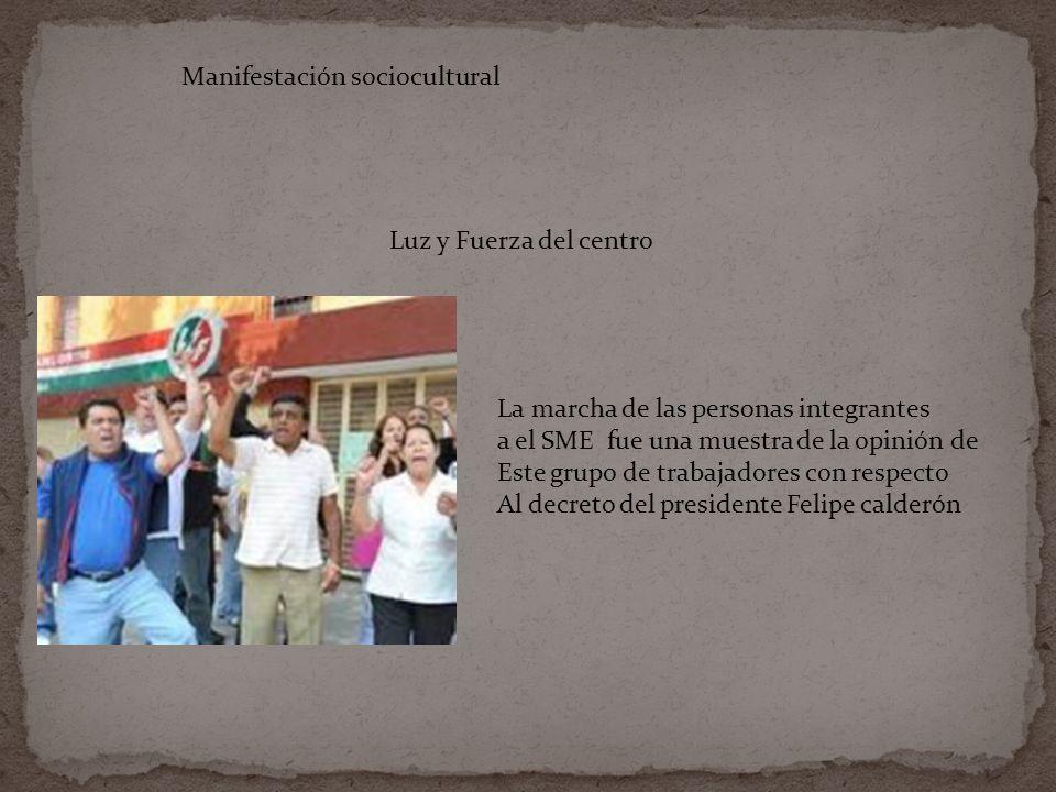 Luz y Fuerza del centro Manifestación sociocultural La marcha de las personas integrantes a el SME fue una muestra de la opinión de Este grupo de trabajadores con respecto Al decreto del presidente Felipe calderón