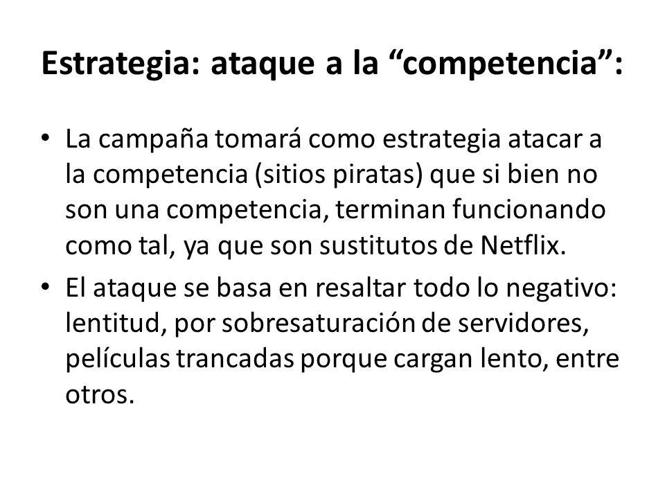 Estrategia: ataque a la competencia: La campaña tomará como estrategia atacar a la competencia (sitios piratas) que si bien no son una competencia, terminan funcionando como tal, ya que son sustitutos de Netflix.