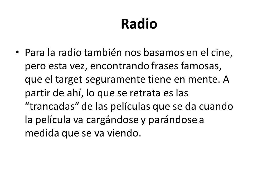 Radio Para la radio también nos basamos en el cine, pero esta vez, encontrando frases famosas, que el target seguramente tiene en mente.