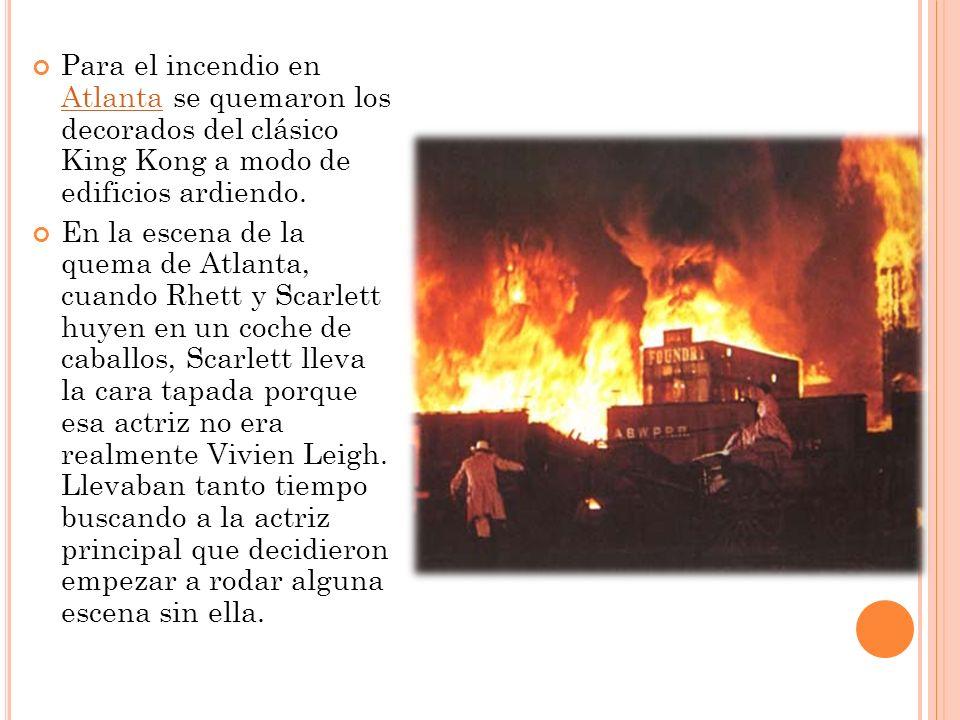 Para el incendio en Atlanta se quemaron los decorados del clásico King Kong a modo de edificios ardiendo. Atlanta En la escena de la quema de Atlanta,